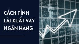 [Công Thức] – Cách tính lãi suất vay ngân hàng